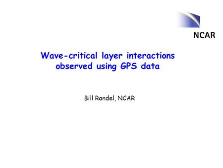 Wave-critical layer interactions observed using GPS data Bill Randel, NCAR.