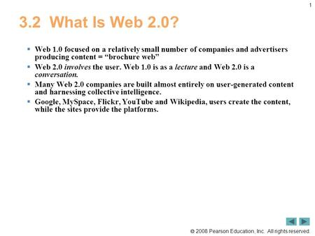  2008 Pearson Education, Inc. All rights reserved. 1 3.2 What Is Web 2.0?  Web 1.0 focused on a relatively small number of companies and advertisers.