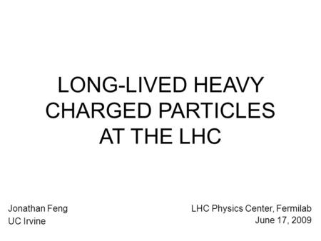 LONG-LIVED HEAVY CHARGED PARTICLES AT THE LHC Jonathan Feng UC Irvine LHC Physics Center, Fermilab June 17, 2009.