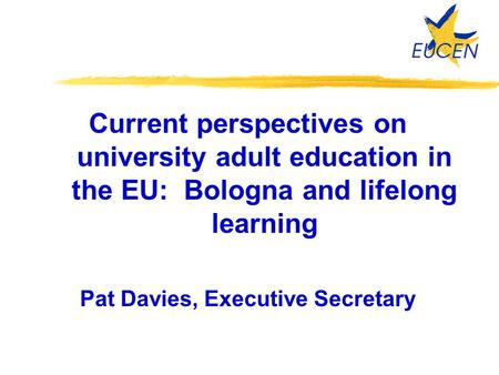 Current perspectives on university adult education in the EU: Bologna and lifelong learning Pat Davies, Executive Secretary.
