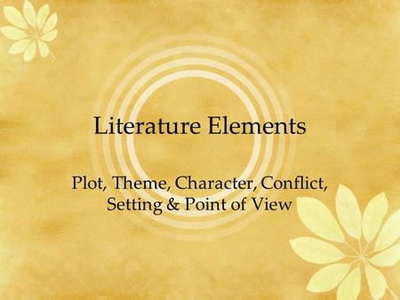 Literature Elements Plot, Theme, Character, Conflict, Setting & Point of View.