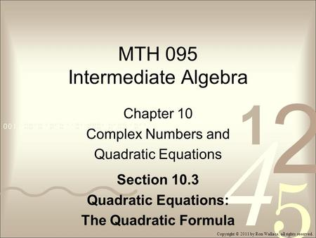 MTH 095 Intermediate Algebra Chapter 10 Complex Numbers and Quadratic Equations Section 10.3 Quadratic Equations: The Quadratic Formula Copyright © 2011.