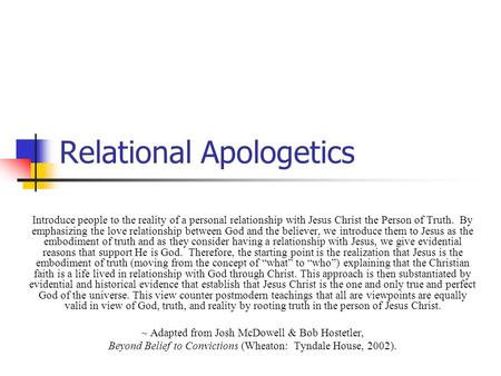 Relational Apologetics Introduce people to the reality of a personal relationship with Jesus Christ the Person of Truth. By emphasizing the love relationship.