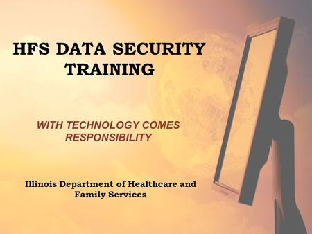 WITH TECHNOLOGY COMES RESPONSIBILITY HFS DATA SECURITY TRAINING Illinois Department of Healthcare and Family Services.