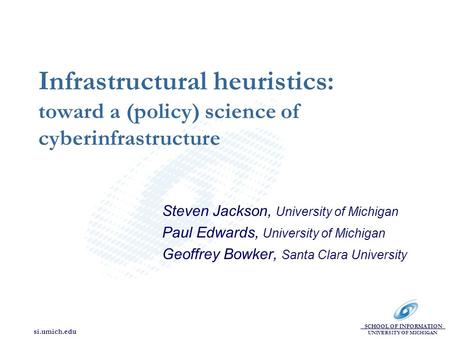 SCHOOL OF INFORMATION UNIVERSITY OF MICHIGAN si.umich.edu Infrastructural heuristics: toward a (policy) science of cyberinfrastructure Steven Jackson,