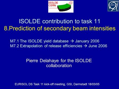 ISOLDE contribution to task 11 8.Prediction of secondary beam intensities Pierre Delahaye for the ISOLDE collaboration EURISOL DS Task 11 kick-off meeting,