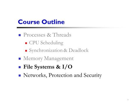 1 Course Outline Processes & Threads CPU Scheduling Synchronization & Deadlock Memory Management File Systems & I/O Networks, Protection and Security.