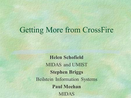 Getting More from CrossFire Helen Schofield MIDAS and UMIST Stephen Briggs Beilstein Information Systems Paul Meehan MIDAS.