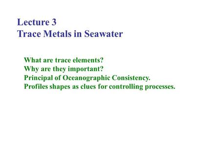 Lecture 3 Trace Metals in Seawater What are trace elements? Why are they important? Principal of Oceanographic Consistency. Profiles shapes as clues for.