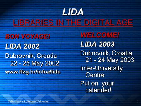 Tefko Saracevic, Rutgers University1 LIDA LIBRARIES IN THE DIGITAL AGE BON VOYAGE! LIDA 2002 Dubrovnik, Croatia 22 - 25 May 2002 www.ffzg.hr/infoz/lida.