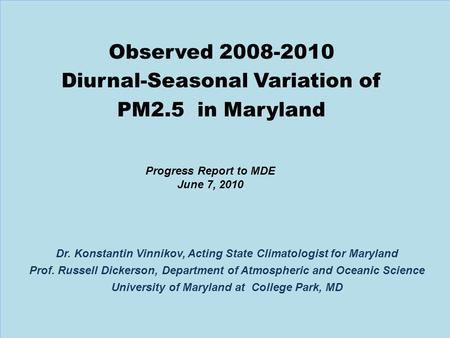 1 Progress Report to MDE June 7, 2010 Dr. Konstantin Vinnikov, Acting State Climatologist for Maryland Prof. Russell Dickerson, Department of Atmospheric.
