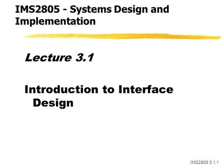 IMS2805 3.1.1 Lecture 3.1 Introduction to Interface Design IMS2805 - Systems Design and Implementation.