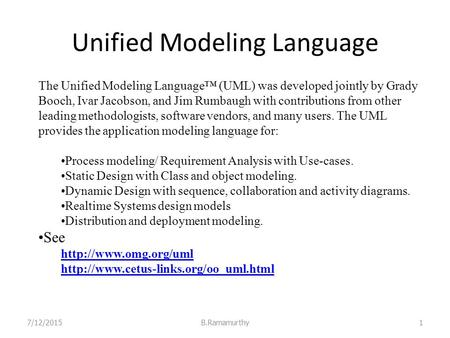 Unified Modeling Language 7/12/2015B.Ramamurthy1 The Unified Modeling Language™ (UML) was developed jointly by Grady Booch, Ivar Jacobson, and Jim Rumbaugh.