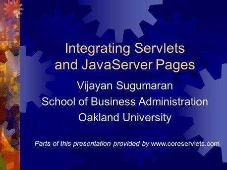 Integrating Servlets and JavaServer Pages Vijayan Sugumaran School of Business Administration Oakland University Parts of this presentation provided by.