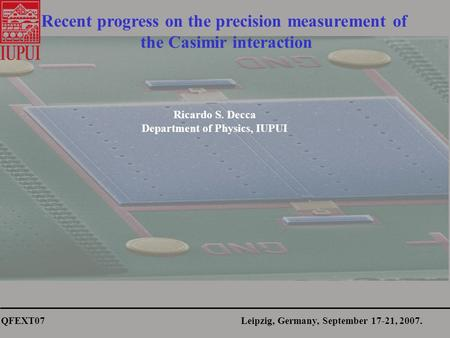 QFEXT07 Leipzig, Germany, September 17-21, 2007. Recent progress on the precision measurement of the Casimir interaction Ricardo S. Decca Department of.