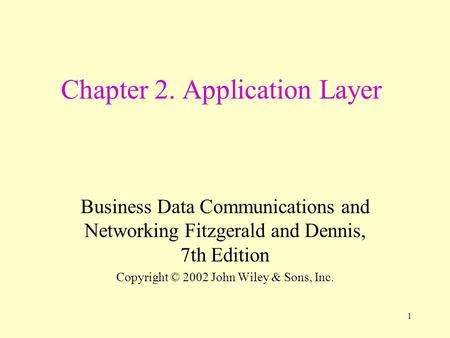 1 Chapter 2. Application Layer Business Data Communications and Networking Fitzgerald and Dennis, 7th Edition Copyright © 2002 John Wiley & Sons, Inc.