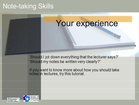 "Your experience 'Should I jot down everything that the lecturer says?' 'Should my notes be written very clearly?"" If you want to know more about how you."