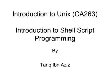 Introduction to Unix (CA263) Introduction to Shell Script Programming By Tariq Ibn Aziz.
