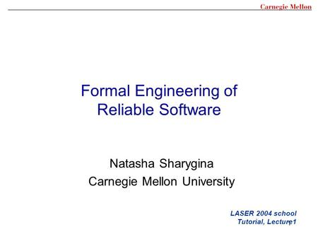 1 Formal Engineering of Reliable Software LASER 2004 school Tutorial, Lecture1 Natasha Sharygina Carnegie Mellon University.
