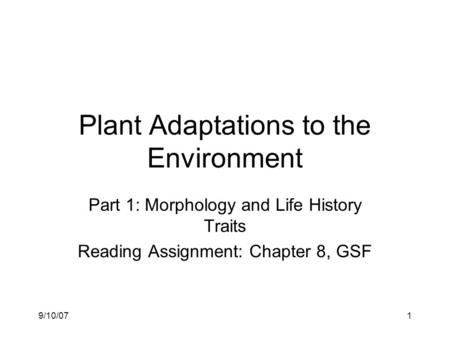 9/10/071 Plant Adaptations to the Environment Part 1: Morphology and Life History Traits Reading Assignment: Chapter 8, GSF.