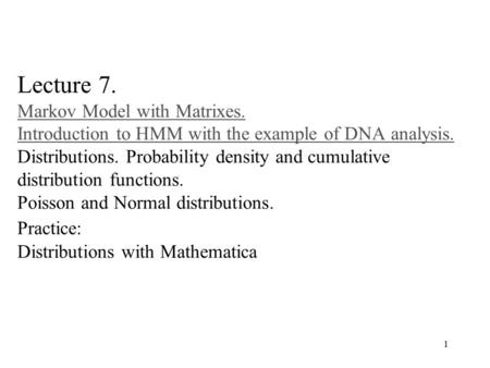 1 Lecture 7. Markov Model with Matrixes. Introduction to HMM with the example of DNA analysis. Distributions. Probability density and cumulative distribution.