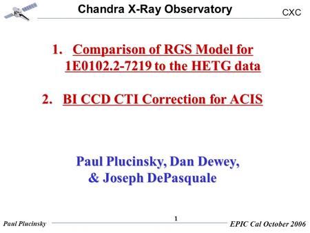 Chandra X-Ray Observatory CXC Paul Plucinsky EPIC Cal October 2006 1 1.Comparison of RGS Model for 1E0102.2-7219 to the HETG data 2.BI CCD CTI Correction.