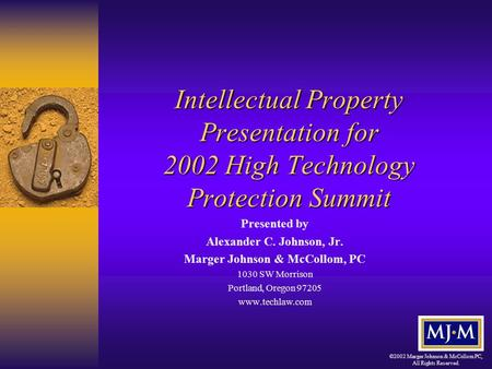 ©2002 Marger Johnson & McCollom PC, All Rights Reserved. Intellectual Property Presentation for 2002 High Technology Protection Summit Presented by Alexander.