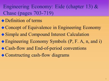 1 Engineering Economy: Eide (chapter 13) & Chase (pages 703-719) u Definition of terms u Concept of Equivalence in Engineering Economy u Simple and Compound.