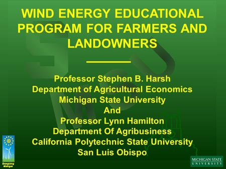 Energizing Michigan Energizing Michigan WIND ENERGY EDUCATIONAL PROGRAM FOR FARMERS AND LANDOWNERS Professor Stephen B. Harsh Department of Agricultural.