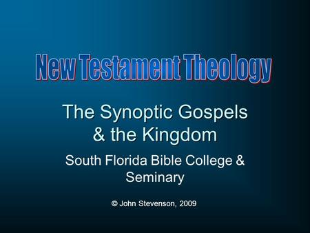 The Synoptic Gospels & the Kingdom South Florida Bible College & Seminary © John Stevenson, 2009.