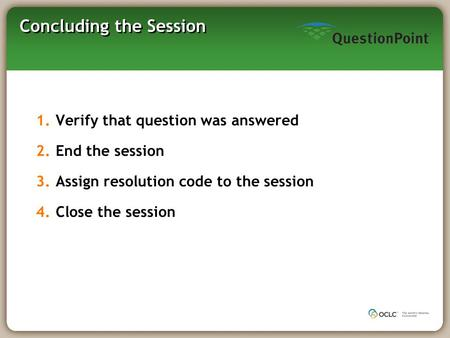 Concluding the Session 1.Verify that question was answered 2.End the session 3.Assign resolution code to the session 4.Close the session.