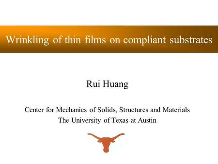 Wrinkling of thin films on compliant substrates Rui Huang Center for Mechanics of Solids, Structures and Materials The University of Texas at Austin.