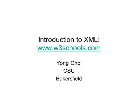 Introduction to XML: www.w3schools.com Yong Choi CSU Bakersfield.