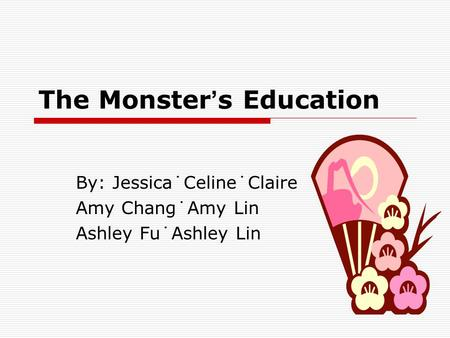 The Monster ' s Education By: Jessica˙Celine˙Claire Amy Chang˙Amy Lin Ashley Fu˙Ashley Lin.