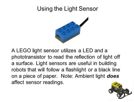 Using the Light Sensor A LEGO light sensor utilizes a LED and a phototransistor to read the reflection of light off a surface. Light sensors are useful.