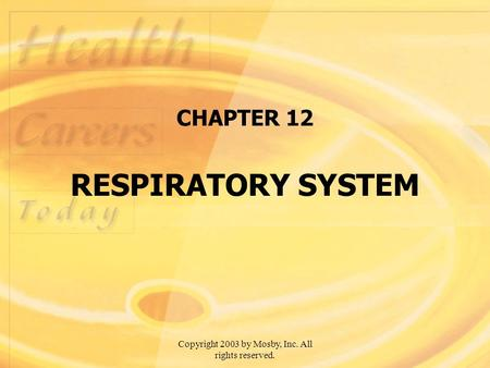 Copyright 2003 by Mosby, Inc. All rights reserved. CHAPTER 12 RESPIRATORY SYSTEM.