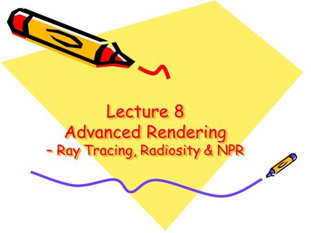 Lecture 8 Advanced Rendering – Ray Tracing, Radiosity & NPR.