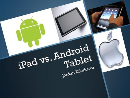 IPad vs. Android Tablet Jordan Kikukawa. The iPad The iPad is the best selling tablet in the world at the moment. It has most of the same features at.