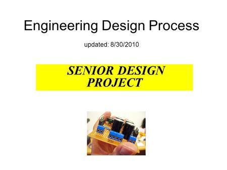 Engineering Design Process updated: 8/30/2010 SENIOR DESIGN PROJECT.