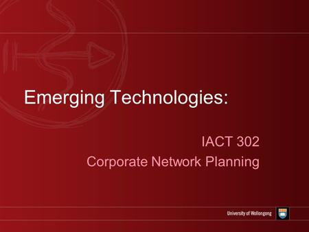 Emerging Technologies: IACT 302 Corporate Network Planning.