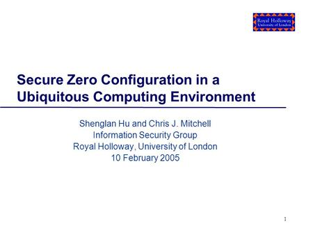 1 Secure Zero Configuration in a Ubiquitous Computing Environment Shenglan Hu and Chris J. Mitchell Information Security Group Royal Holloway, University.