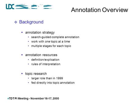  TDT PI Meeting - November 16-17, 2000 Annotation Overview  Background  annotation strategy search-guided complete annotation work with one topic at.