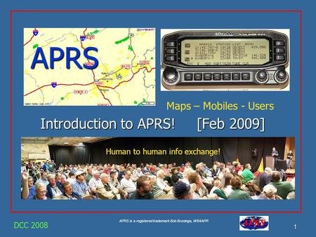 APRS is a registered trademark Bob Bruninga, WB4APR 1 APRS Introduction to APRS! [Feb 2009] DCC 2008 Maps – Mobiles - Users Human to human info exchange!
