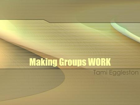 Making Groups WORK Tami Eggleston. Groups Formal—Longer time, in class and outside of class time, graded, clear guidelines Informal—Shorter time, in class,