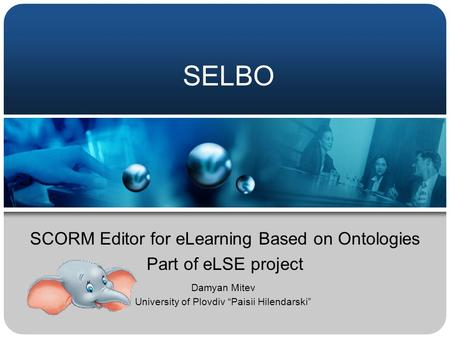 "SELBO SCORM Editor for eLearning Based on Ontologies Part of eLSE project Damyan Mitev University of Plovdiv ""Paisii Hilendarski"""
