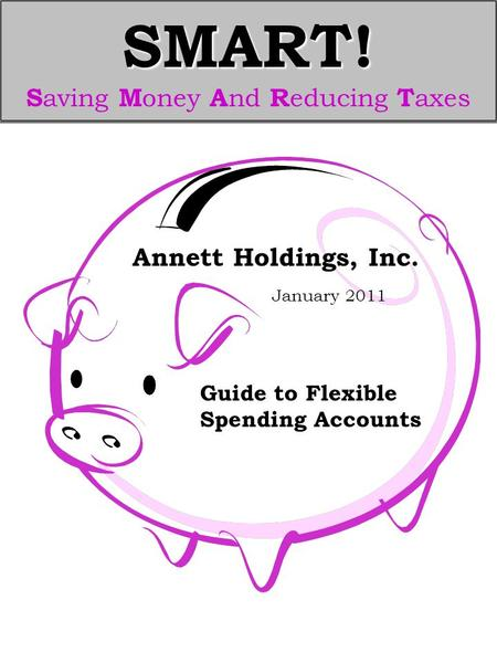 SMART! SMART! S aving M oney A nd R educing T axes Guide to Flexible Spending Accounts Annett Holdings, Inc. January 2011.