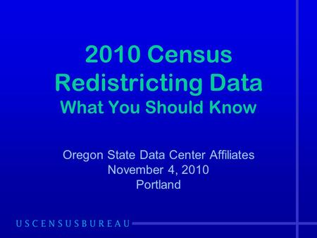 2010 Census Redistricting Data What You Should Know Oregon State Data Center Affiliates November 4, 2010 Portland.