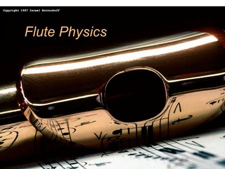 1 Flute Physics. 2 Normal modes of a column No motions, large pressure variations No pressure variation, large motions.