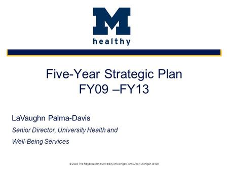 © 2008 The Regents of the University of Michigan, Ann Arbor, Michigan 48109 Five-Year Strategic Plan FY09 –FY13 LaVaughn Palma-Davis Senior Director, University.