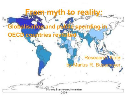 © Moritz Buschmann; November 2009 From myth to reality: Globalisation and public spending in OECD countries revisited Reseaerch Note by Marius R. Busemeyer.
